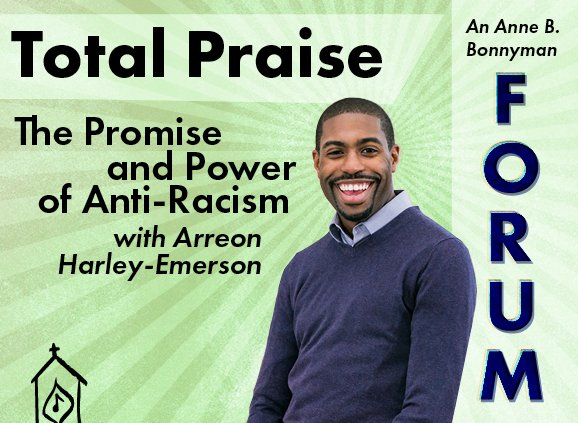 text reads: Total Praise: The Promise and Power of Anti-Racism with Arreon Harley-Emerson in Futura type. Features a cutout image of a smiling Black gentleman in a blue sweater and collared shirt, over a sea green sunburst image centered around Mr. Harley-Emerson's head. In the right part of the image, the text 'An Anne B. Bonnyman Forum' is over an 89% white screen.
